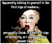 Apparently, Memes, and Mad: Apparently talking to yourself is the  first sign of madness...  fb  personally I think it's the first sign  of normality, as l always get the  answer I want Smart Assy