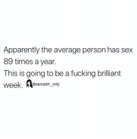 SarcasmOnly: Apparently the average person has sex  89 times a year.  This is going to be a fucking brilliant  @sarcasm_only SarcasmOnly