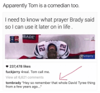 "Funny, Atl, and Goats: Apparently Tom is a comedian too  I need to know what prayer Brady said  so I can use it later on in life  RADE  NE ATL  20  @fuckierry  237,478 likes  fuckjerry Areal. Tom call me.  View all 6,621 comments  tombrady ""Hey so remember that whole David Tyree thing  from a few years ago..."" The man does it all! @tombrady GOAT"