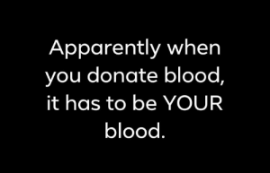 Apparently, Memes, and 🤖: Apparently when  you donate blood,  it has to be YOUR  blood