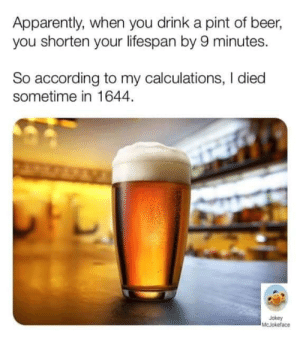 damn... i could've served in the continental army: Apparently, when you drink a pint of beer,  you shorten your lifespan by 9 minutes.  So according to my calculations, I died  sometime in 1644.  Jokey  McJokeface damn... i could've served in the continental army