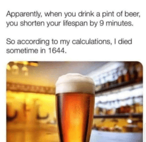 I'll drink to that: Apparently, when you drink a pint of beer,  you shorten your lifespan by 9 minutes.  So according to my calculations, I died  sometime in 1644 I'll drink to that