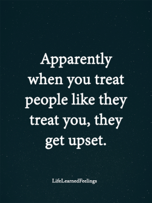 Apparently, Memes, and 🤖: Apparently  when you treat  people like they  treat you, they  get upset.  LifeLearnedFeelings <3