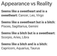 Bitch, Aquarius, and Aries: Appearance vs Reality  Seems like a sweetheart and is a  sweetheart: Cancer, Leo, Virgo  Seems like a sweetheart but is a bitch:  Pisces, Sagittarius, Gemini  Seems like a bitch but is a sweetheart:  Scorpio, Aries, Libra  Seems like a bitch and is a bitch:  Capricorn, Aquarius, Taurus