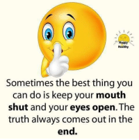 keep your mouth shut: appl  Healthy  Sometimes the best thing you  can do is keep your mouth  shut and your eyes open. The  truth always comes out in the  end.