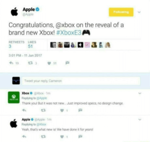Apple being honest. lol: Apple  @Apple  ongratulations, @xbox on the reveal of a  brand new Xbox! #xboxERA  RETWEETS LIKES  51  301 PM-11 Jun 2017  Tweet your reply, Cameron  Xbox Xbox-1m  Replying to @Apple  Thank you But it was not new...Just improved specs, no design change  e3  Apple @Apple 1m  Replying to @Xbox  Yeah, that's what new is! We have done it for years!  わ  t3 Apple being honest. lol