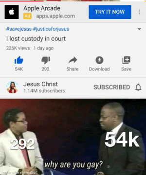 This sucks: Apple Arcade  Ad apps.apple.com  TRY IT NOW  #savejesus #justiceforjesus  I lost custody in court  226K views · 1 day ago  Download  Share  Save  54K  292  Jesus Christ  SUBSCRIBED A  1.14M subscribers  54k  292  why are you gay?  made with mematic This sucks