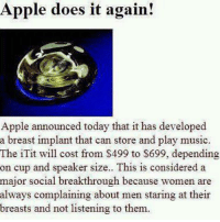 Seems legit...: Apple does it again!  Apple announced today that it has developed  a breast implant that can store and play music.  The iTit will cost from $499 to $699, depending  on cup and speaker size.. This is considered a  major social breakthrough because women are  always complaining about men staring at their  breasts and not listening to them. Seems legit...