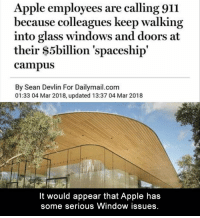 Apple, Funny, and Lol: Apple employees are calling 911  because colleagues keep walking  into glass windows and doors at  their $5billion 'spaceship'  campus  By Sean Devlin For Dailymail.com  01:33 04 Mar 2018, updated 13:37 04 Mar 2018  It would appear that Apple has  some serious Window issues. 5 Funny Pictures Of Today - #funnymemes #funnypictures #funnyanimals #funny #lol #haha #memes #funnytexts #funnyquotes