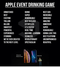 9gag, Apple, and Beautiful: APPLE EVENT DRINKING GAME  UNMATCHED  BEST  EXCITING  TRILLION  BILLION  SMARTEST  POWERFUL  EXPERIENCES  STUNNING  WE'VE EVER CREATED  TO THE NEXT LEVEL  BIONIC  SUPER  REMARKABLE  BEST IN CLASS  EFFORTLESS  X % FASTER  REAL-TIME  MACHINE- LEARNING  SEAMLESS  REVOLUTIONARY  SPECTACULAR  NEXT GEN  INCREDIBLE  GORGEOUS  AMAZING  IMMERSIVE  SUPER  REMARKABLE  GONNA LOVE THIS  BEST PLATFORM  UNCOMPROMISED  BEAUTIFUL  iPhone X  iPhone  iPhone X Max Do you feel tipsy now? AppleEvent timcook 9gag
