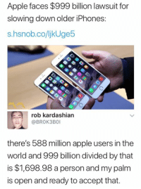 Rob Kardashian: Apple faces $999 billion lawsuit for  slowing down older iPhones  s.hsnob.co/ljkUge5  rob kardashian  @BROK3BO  there's 588 million apple users in the  world and 999 billion divided by that  is $1,698.98 a person and my palm  is open and ready to accept that