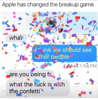 Apple, Appl, and Girl Memes: Apple has changedthe breakup game  wha  I link we should see  ther people  Mead 1:57 PM  are you being fr  what the fuck is  with  the confetti I would totally do this. Problem is you need a boyfriend before you can break up with him and I'm never getting one of those. Via @djgritz1