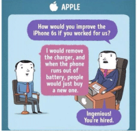 Apple, Iphone, and Phone: APPLE  How would you improve the  iPhone 6s if you worked for us?  I would remove  the charger, and  when the phone  runs out of  battery, people  would just buy  a new one.  Ingenious  You're hired. Me📱irl