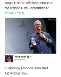 Mines already starting to act up 🤦♂️: Apple is set to officially announce  the iPhone 8 on September 12  trib.al/LuYy3it  King Keef ®  @FameKeef  Everybody iPhones finna start  fucking up now Mines already starting to act up 🤦♂️