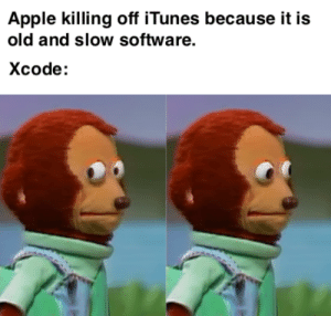 Apple, iTunes, and Old: Apple killing off iTunes because it is  old and slow software.  Xcode: Xcode, it is your turn…..