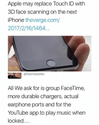 Apple, Facetime, and Iphone: Apple may replace Touch ID with  3D face scanning on the next  iPhone theverge.com/  2017/2/16/1464.  @NoHoesMo  All We ask for is group FaceTime,  more durable chargers, actual  earphone ports and for the  YouTube app to play music when  locked Quit playing with us Apple (Follow me @mememang for the funniest memes daily)