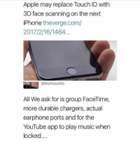 Apple, Facetime, and Funny: Apple may replace Touch ID withh  3D face scanning on the next  iPhone theverge.com/  2017/2/16/1464  @NoHoesMo  All We ask for is group FaceTime,  more durable chargers, actual  earphone ports and for the  YouTube app to play music when  locked... @laugh.r.us has the funniest, craziest videos 😩😂 Dont Follow them💀🤣