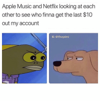 Apple, Memes, and Music: Apple Music and Netflix looking at each  other to see who finna get the last $10  out my account  IG: @thegainz 🤷🏽♂️