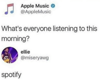 Apple, Music, and Spotify: Apple Music  @AppleMusic  What's everyone listening to this  morning?  ellie  @miseryawg  spotify