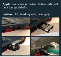Apple, Lol, and Sake: Apple: our device is too thin to fit a LAN port  Let's just get rid of it.  Fujitsu: LOL, hold my sake, baka-gaijin.  옳