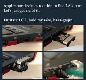 Apple, Lol, and Sake: Apple: our device is too thin to fit a LAN port.  Let's just get rid of it.  Fujitsu: LOL, hold my sake, baka-gaijin. Innovations