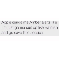 amber: Apple sends me Amber alerts like  I'm just gonna suit up like Batman  and go save little Jessica