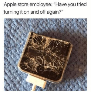 "dopl3r.com - Memes - Apple store employee Have you tried turning it ...: Apple store employee: ""Have you tried  turning it on and off again?"" dopl3r.com - Memes - Apple store employee Have you tried turning it ..."