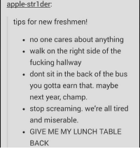 Advice, Apple, and Dicks: apple-strlder:  tips for new freshmen!  no one cares about anything  walk on the right side of the  fucking hallway  . dont sit in the back of the bus  you gotta earn that. maybe  next year, champ.  stop screaming. we're all tired  and miserable.  . GIVE ME MY LUNCH TABLE  BACK for any incoming freshman, i can totally help you and give any advice and my first two bits of advice are already on here because they're so important. if we went to the same school and you walk on the wrong side of the hall and are in my way you BET i will fucking run into you with no regret (most likely with a push too because fuck you you're probably going to be driving in the next year and you HAVE to learn to walk on the R I G H T side). very important. ALSO no screaming. don't. d o n ' t. you will be decked on spot. ok you won't but literally no upperclassmen will respect or like you. too many freshmen did this last year and i almost killed them like 10 times. BUT besides that you're probably good. just don't scream or walk on the wrong side of the hallway. if you do both at the same time you will PROBABLY be killed on spot but ya know it'd be justified. this is all mostly a joke but it's serious don't be dicks lmaoo i'm just try a graduate man i've been here for too long let me live my senior year in peace (edit: omg this isn't even offensive and people are getting offended. these are just tips that will help people avoid getting confronted or yelled at lmao this is so funny i can't. it's always my posts too) —sara