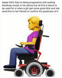 Apple, Friends, and Phone: Apple think they're being progressive with putting  handicap emojis in her phone but all this is about to  be used for is when a girl get some good dick and she  send this to her friends to confirm the greatness of it