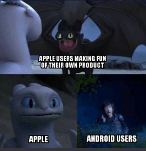 Android, Apple, and Dank: APPLE USERS MAKING FUN  OFTHEIR OWN PRODUCT  ANDROID USERS  APPLE Couldnt help myself by steveg159 MORE MEMES