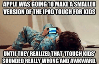 .: APPLE WAS GOING TO MAKEASMALLER  VERSION OF THE IPODTOUCH FOR KIDS  UNTIL THEY REALIZED THAT ITOUCH KIDS  SOUNDED REALLY WRONG ANDAWKWARDL .