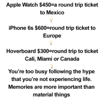 Apple, Apple Watch, and Hoverboard: Apple Watch $450 a round trip ticket  to Mexico  iPhone 6s $600 round trip ticket to  Europe  Hoverboard $300 round trip to ticket  Cali, Miami or Canada  You're too busy following the hype  that you're not experiencing life.  Memories are more important than  material things Heres something to think about...