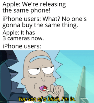 I don't even own a phone: Apple: We're releasing  the same phone!  iPhone users: What? No one's  gonna buy the same thing.  Apple: It has  3 cameras now.  iPhone users:  You son of a bitch, I'm in.  [adult swim] I don't even own a phone