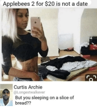 Memes, Applebee's, and Date: Applebees 2 for $20 is not a date  Curtis Archie  @Longestwalkever  But you sleeping on a slice of  bread?? Logging off💀💀💀💀💀💀