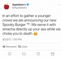 Ass, True, and Wow: Applebee's  @Applebees  In an effort to gather a younger  crowd we are announcing our new  Spooky Burger TM. We serve it with  sriracha directly up your ass while we  choke you to death  9/23/17, 1:00 PM  15 Retweets 72 Likes Wow is this true @applebees