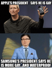 Thats how the arch rivalry is going to be!: APPLE'S PRESIDENT SAYS HE IS GAY  SAMSUNG'S PRESIDENT SAYS HE  IS MORE GAY AND WATERPROOF Thats how the arch rivalry is going to be!