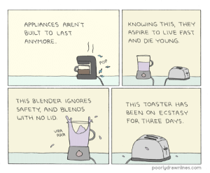 Applianceshttp://meme-rage.tumblr.com: APPLIANCES AREN'T  BUILT TO LAST  ANYMORE  KNOWING THIS, THEY  ASPIRE TO LIVE FAST  AND DIE YOUNG  THIS BLENDER IGNORES  SAFETY AND BLENDS  WITH NO LID  THIS TOASTER HAS  BEEN ON ECSTASY  FOR THREE DAYS  VRR  ARR  poorlydrawnlines.com Applianceshttp://meme-rage.tumblr.com