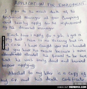 Making sure of a vacancy before applying.omg-humor.tumblr.com: APPLICATION FOR EMPL0rMENT  J te fer to the recent dea Hh of Ihe  technical Manager at your Company  and here by apply fov Ihe  of Ihe decea sed manager.  replacoment  Each time i apply for a Job, i get a  ply that 1here is no Vacancy but in  i's case i have Caught you red -handed  End you have no exause because i even  you  attendended altended  that he was truly dead aud burned  before applying.  Altached to my letter is a copy of  my C.v. aud his death Certificate.  The funeral to be Sure  CHECK OUT MEMEPIX.COM  MEMEPIX.COM Making sure of a vacancy before applying.omg-humor.tumblr.com