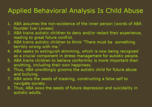 """Spread the word: Applied Behavioral Analysis Is Child Abuse  1. ABA assumes the non-existence of the inner person (words of ABA  founder Ivar Lova as)  2. ABA trains autistic children to deny and/or redact their experience,  leading to great future conflict.  3. ABA trains autistic children to think """"There must be something  terribly wrong with me.""""  4. ABA seeks to extinguish stimming, which is now being recog ized  as a crucial component in stress management for autistic people.  5. ABA trains children to believe conformity is more important than  anything, including their own happiness.  6. Thus, ABA unwittingly grooms the autistic child for future abuse  and bullying.  7. ABA sows the seeds of masking, constructing a false self to  navigate society.  8. Thus, ABA sows the seeds of future depression and suicidality in  autistic adults. Spread the word"""
