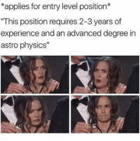"If Donald Trump can become POTUS with 0 political experience then I should be able to get an entry level job without 2-3 years of experience: *applies for entry level position*  ""This position requires 2-3 years of  experience and an advanced degree in  astro physics"" If Donald Trump can become POTUS with 0 political experience then I should be able to get an entry level job without 2-3 years of experience"