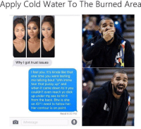 """Ass, Dicks, and Pussy: Apply Cold Water To The Burned Area  Why I got trust issues  feel you. It's kinda like that  one time you were texting  me talking bout """"ohh imma  tear that pussy up"""" and  when it came down to it you  couldn't even reach yo dick  up under my ass to hit it  from the back. Btw is she  on IG? I need to follow her.  Her contour is on point.  Read 6:20 PM  Message"""