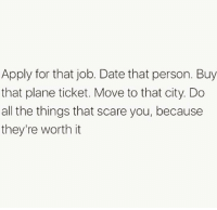 Funny, Scare, and Date: Apply for that job. Date that person. Buy  that plane ticket. Move to that city. Do  all the things that scare you, because  they're worth it Really feeling this😍💪🏻🙌🏻 Via @womenworking