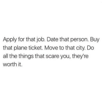 Scare, Date, and All The: Apply for that job. Date that person. Buy  that plane ticket. Move to that city. Do  all the things that scare you, they're  worth it.
