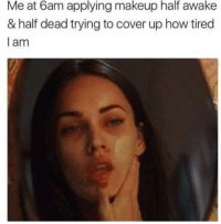 Funny, Makeup, and How: applying  makeup half awake  Me at 6am  & half dead trying to cover up how tired  l am 😩