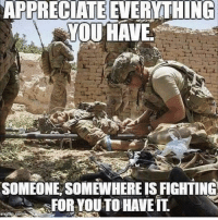 God, Memes, and Appreciate: APPRECIATE  EVERYTHING  YOUHAVE  SOMEONE SOMEWHERE IS FIGHTING  FOR YOUTO HAVEIL. Never take your freedom for granted. God bless our troops and their families here at home.