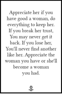 Appreciate, Break, and Good: Appreciate her if you  have good a woman, do  everything to keep her  If you break her trust,  You may never get it  back. If you lose her,  You'll never find another  like her. Appreciate the  woman you have or she'll  become a woman  ou had  ALES