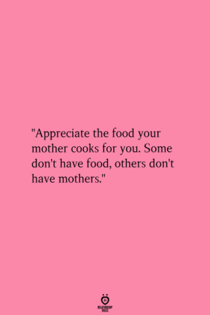"Food, Appreciate, and Mothers: ""Appreciate the food your  mother cooks for you. Some  don't have food, others don't  have mothers.""  RELATIENGHIP"
