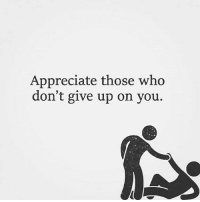Memes, Ups, and Appreciate: Appreciate those who  don't give up on you. Remember who they are...