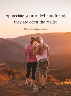 realist: Appreciate your rude/blunt friend  they are often the realist.  Motivational Quotes yournal  MOJ