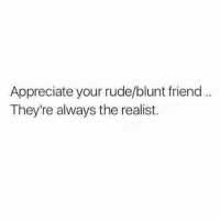 Memes, Rude, and Appreciate: Appreciate your rude/blunt friend  They're always the realist.